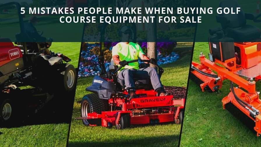 5 Mistakes People Make When Buying Golf Course Equipment for Sale